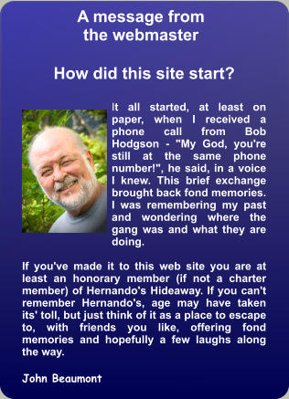 "A message from the webmaster  How did this site start?  It all started, at least on paper, when I received a phone call from Bob Hodgson - ""My God, you're still at the same phone number!"", he said, in a voice I knew. This brief exchange brought back fond memories. I was remembering my past and wondering where the gang was and what they are doing.  If you've made it to this web site you are at least an honorary member (if not a charter member) of Hernando's Hideaway. If you can't remember Hernando's, age may have taken its' toll, but just think of it as a place to escape to, with friends you like, offering fond memories and hopefully a few laughs along the way.  John Beaumont"