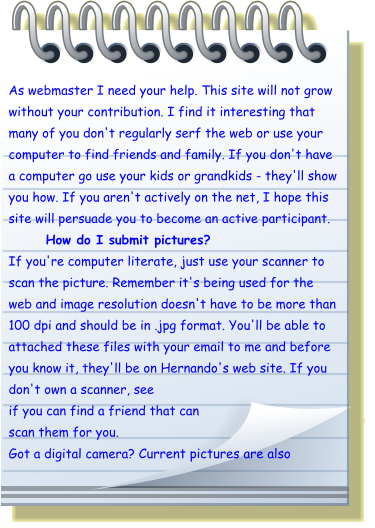As webmaster I need your help. This site will not grow without your contribution. I find it interesting that many of you don't regularly serf the web or use your computer to find friends and family. If you don't have a computer go use your kids or grandkids - they'll show you how. If you aren't actively on the net, I hope this site will persuade you to become an active participant. How do I submit pictures? If you're computer literate, just use your scanner to scan the picture. Remember it's being used for the web and image resolution doesn't have to be more than 100 dpi and should be in .jpg format. You'll be able to attached these files with your email to me and before you know it, they'll be on Hernando's web site. If you don't own a scanner, see if you can find a friend that can scan them for you. Got a digital camera? Current pictures are also
