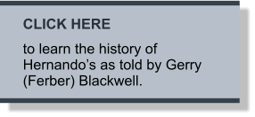 CLICK HERE to learn the history of Hernando's as told by Gerry (Ferber) Blackwell.